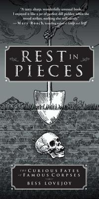 Rest in Pieces: The Curious Fates of Famous Corpses - Lovejoy, Bess