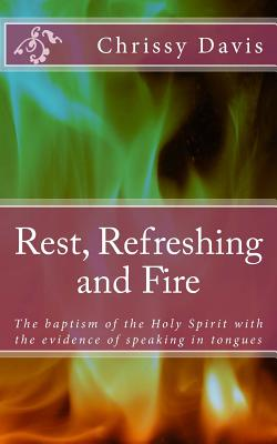 Rest, Refreshing and Fire: The Baptism of the Holy Spirit with the Evidence of Speaking in Tongues - Davis, Chris