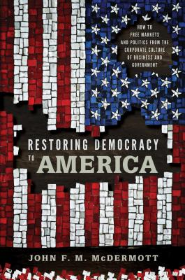 Restoring Democracy to America: How to Free Markets and Politics from the Corporate Culture of Business and Government - McDermott, John F M