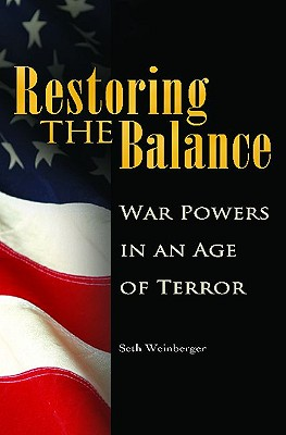 Restoring the Balance: War Powers in an Age of Terror - Weinberger, Seth