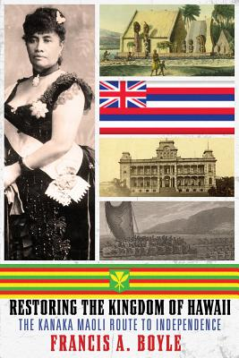 Restoring the Kingdom of Hawaii: The Kanaka Maoli Route to Independence - Boyle, Francis A