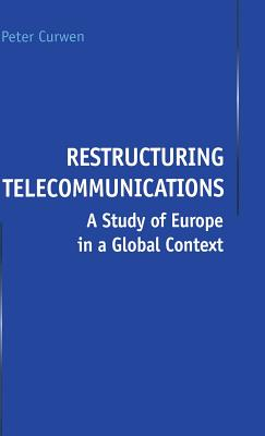 Restructuring Telecommunications: A Study of Europe in a Global Context - Curwen, P.