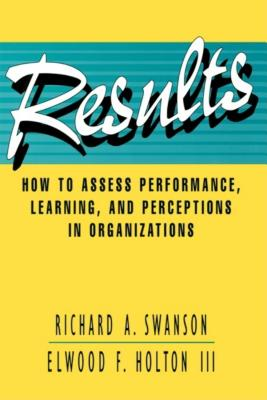 Results: How to Assess Performance, Learning, & Perceptions in Organizations - Swanson, Richard A, PhD, and Holton, Elwood F