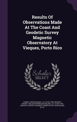Results of Observations Made at the Coast and Geodetic Survey Magnetic Observatory at Vieques, Porto Rico - Hazard, Daniel Lyman, and U S Coast and Geodetic Survey (Creator), and William Norris McFarland (Creator)