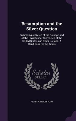 Resumption and the Silver Question: Embracing a Sketch of the Coinage and of the Legal-Tender Currencies of the United States and Other Nations. a Hand-Book for the Times - Poor, Henry Varnum