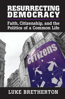 Resurrecting Democracy: Faith, Citizenship, and the Politics of a Common Life - Bretherton, Luke, Dr.