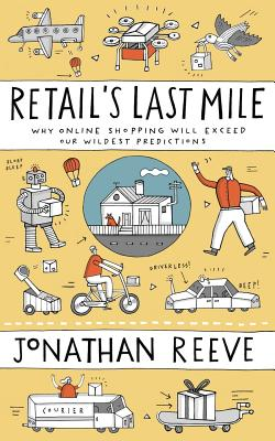 Retail's Last Mile: Why Online Shopping Will Exceed Our Wildest Predictions - Reeve, Jonathan