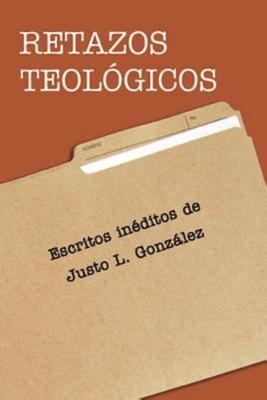 Retazos Teologicos: Escritos Ineditos de Justo L. Gonzalez - Gonzalez, Justo L