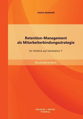 Retention-Management ALS Mitarbeiterbindungsstrategie: Im Hinblick Auf Generation y - Gottwald, Jasmin