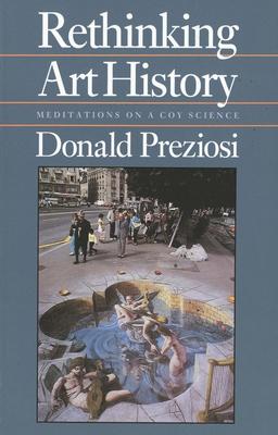Rethinking Art History: Meditations on a Coy Science - Preziosi, Donald