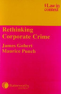 Rethinking Corporate Crime - Gobert, James, and Punch, Maurice
