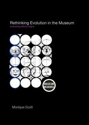 Rethinking Evolution in the Museum: Envisioning African Origins - Scott, Monique