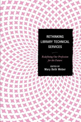 Rethinking Library Technical Services: Redefining Our Profession for the Future - Weber, Mary Beth (Editor)