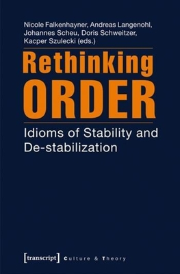 Rethinking Order: Idioms of Stability and Destabilization - Falkenhayner, Nicole (Editor), and Langenohl, Andreas (Editor), and Scheu, Johannes (Editor)