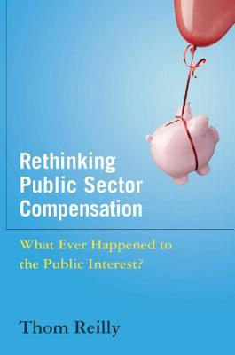 Rethinking Public Sector Compensation: What Ever Happened to the Public Interest? - Reilly, Thom