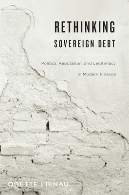 Rethinking Sovereign Debt: Politics, Reputation, and Legitimacy in Modern Finance - Lienau, Odette