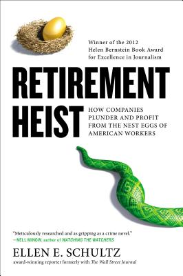 Retirement Heist: How Companies Plunder and Profit from the Nest Eggs of American Workers - Schultz, Ellen E