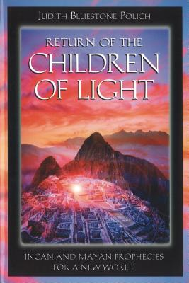 Return of the Children of Light: Incan and Mayan Prophecies for a New World - Polich, Judith BlueStone