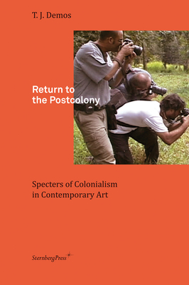Return to the Postcolony - Specters of Colonialism in Contemporary Art - Demos, T. J.