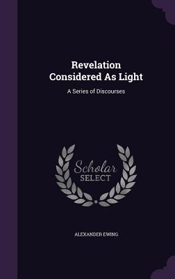 Revelation Considered as Light: A Series of Discourses - Ewing, Alexander