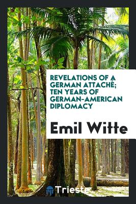 Revelations of a German Attache; Ten Years of German-American Diplomacy - Witte, Emil