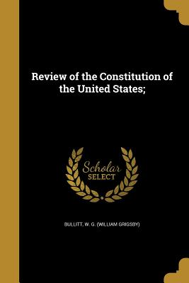 Review of the Constitution of the United States; - Bullitt, W G (William Grigsby) (Creator)