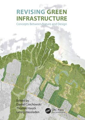 Revising Green Infrastructure: Concepts Between Nature and Design - Czechowski, Daniel (Editor), and Hauck, Thomas (Editor), and Hausladen, Georg (Editor)