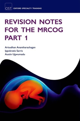 Revision Notes for the MRCOG Part 1 - Anantharachagan, Arisudhan, and Sarris, Ippokratis, and Ugwumadu, Austin