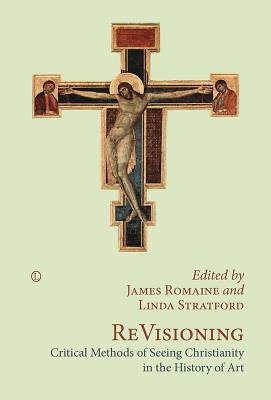 Revisioning: Critical Methods of Seeing Christianity in the History of Art - Romaine, James (Editor)