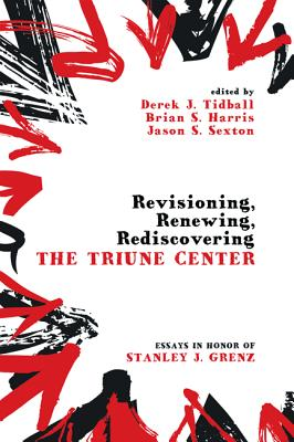 Revisioning, Renewing, Rediscovering the Triune Center - Tidball, Derek J (Editor), and Harris, Brian S (Editor), and Sexton, Jason S (Editor)