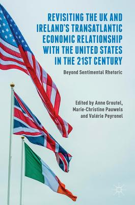 Revisiting the UK and Ireland's Transatlantic Economic Relationship with the United States in the 21st Century: Beyond Sentimental Rhetoric - Groutel, Anne (Editor), and Pauwels, Marie-Christine (Editor), and Peyronel, Valerie (Editor)