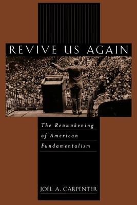 Revive Us Again: The Reawakening of American Fundamentalism - Carpenter, Joel A
