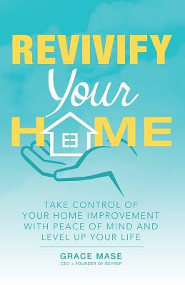 Revivify Your Home: Take Control of Your Home Improvement with Peace of Mind and Level up Your Life - Mase, Grace