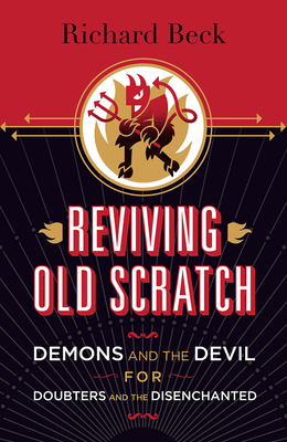 Reviving Old Scratch: Demons and the Devil for Doubters and the Disenchanted - Beck, Richard Allan