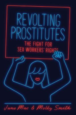 Revolting Prostitutes: The Fight for Sex Workers' Rights - Smith, Molly, and Mac, Juno