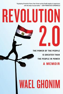 Revolution 2.0: The Power of the People Is Greater Than the People in Power - Ghonim, Wael