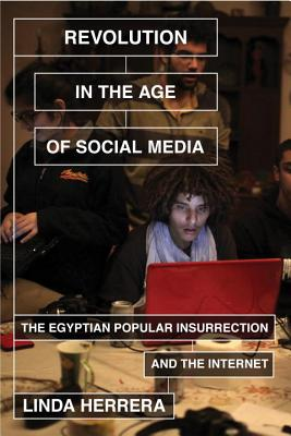 Revolution in the Age of Social Media: The Egyptian Popular Insurrection and the Internet - Herrera, Linda