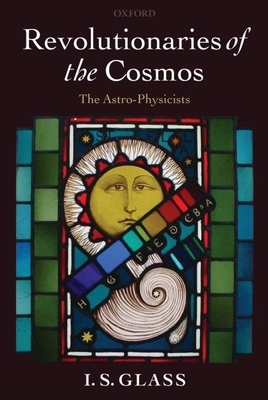 Revolutionaries of the Cosmos: The Astro-Physicists - Glass, I S