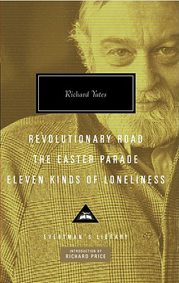 Revolutionary Road, the Easter Parade, Eleven Kinds of Loneliness - Yates, Richard, and Price, Richard (Introduction by)