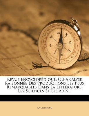 Revue Encyclopedique: Ou Analyse Raisonnee Des Productions Les Plus Remarquables Dans La Litterature, Les Sciences Et Les Arts... - Anonymous