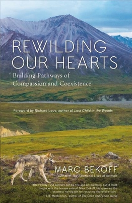 Rewilding Our Hearts: Building Pathways of Compassion and Coexistence - Bekoff, Marc, PhD, PH D, and Louv, Richard (Foreword by)