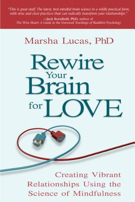 Rewire Your Brain for Love: Creating Vibrant Relationships Using the Science of Mindfulness - Lucas, Marsha, PH D