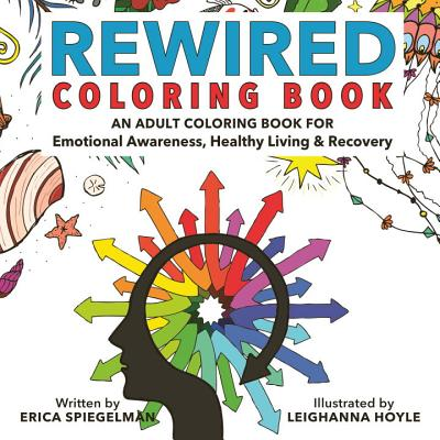 Rewired Adult Coloring Book: An Adult Coloring Book for Emotional Awareness, Healthy Living & Recovery - Spiegelman, Erica