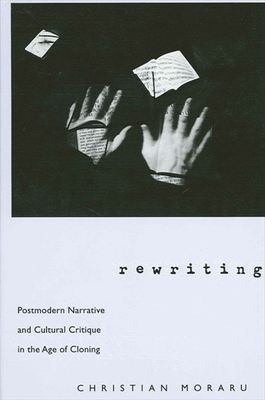 Rewriting: Postmodern Narrative and Cultural Critique in the Age of Cloning - Moraru, Christian, Professor, Ph.D.