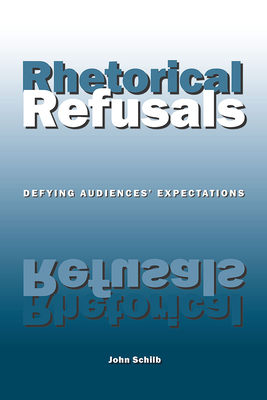 Rhetorical Refusals: Defying Audiences' Expectations - Schilb, John