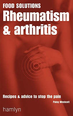 Rheumatism and Arthritis: Recipes and Advice to Stop the Pain - Westcott, Patsy