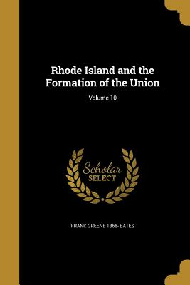 Rhode Island and the Formation of the Union; Volume 10 - Bates, Frank Greene 1868-