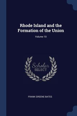 Rhode Island and the Formation of the Union; Volume 10 - Bates, Frank Greene