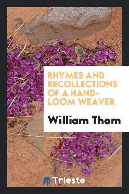 Rhymes and Recollections of a Hand-Loom Weaver - Thom, William