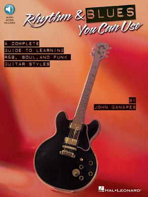 Rhythm & Blues You Can Use: The Complete Guide to Learning R&B, Soul, and Funk Guitar Styles - Ganapes, John